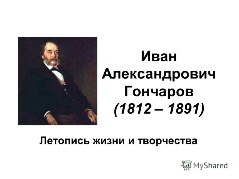 Иван Александрович Гончаров (1812 – 1891) Летопись жизни и творчества