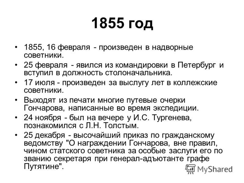 1855 год 1855, 16 февраля - произведен в надворные советники. 25 февраля - явился из командировки в Петербург и вступил в должность столоначальника. 17 июля - произведен за выслугу лет в коллежские советники. Выходят из печати многие путевые очерки Г