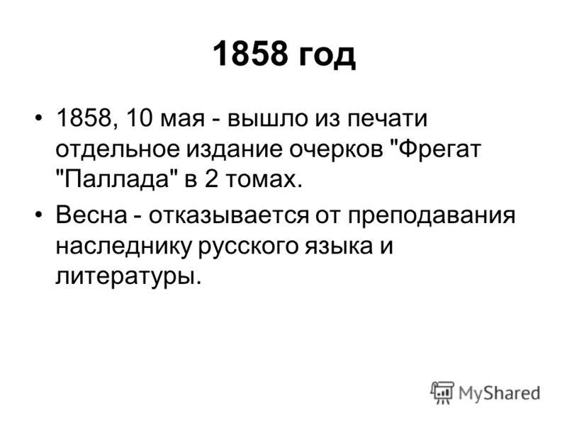1858 год 1858, 10 мая - вышло из печати отдельное издание очерков Фрегат Паллада в 2 томах. Весна - отказывается от преподавания наследнику русского языка и литературы.