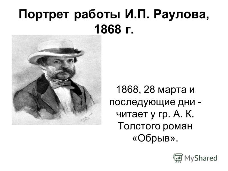 Портрет работы И.П. Раулова, 1868 г. 1868, 28 марта и последующие дни - читает у гр. А. К. Толстого роман «Обрыв».