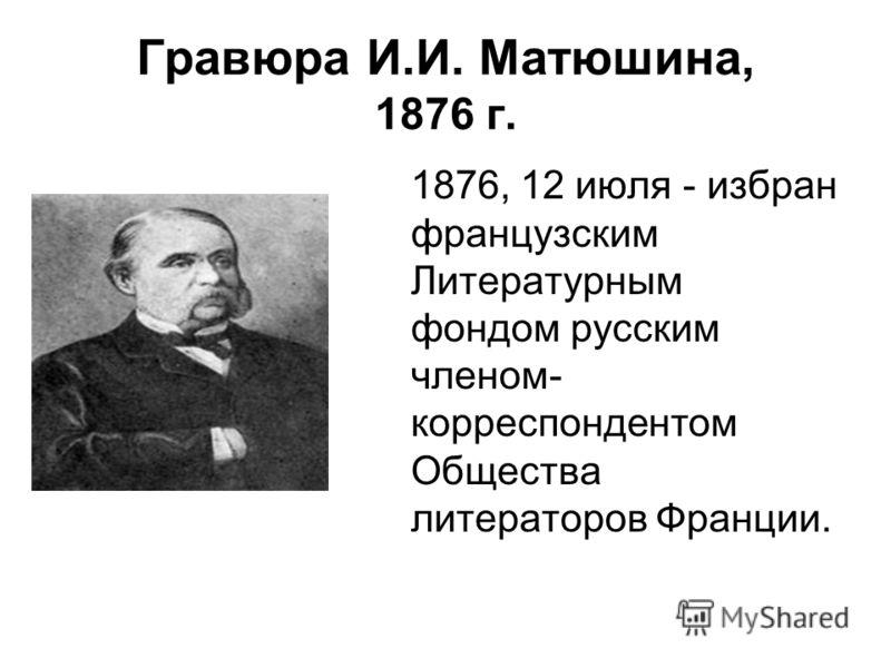 Гравюра И.И. Матюшина, 1876 г. 1876, 12 июля - избран французским Литературным фондом русским членом- корреспондентом Общества литераторов Франции.