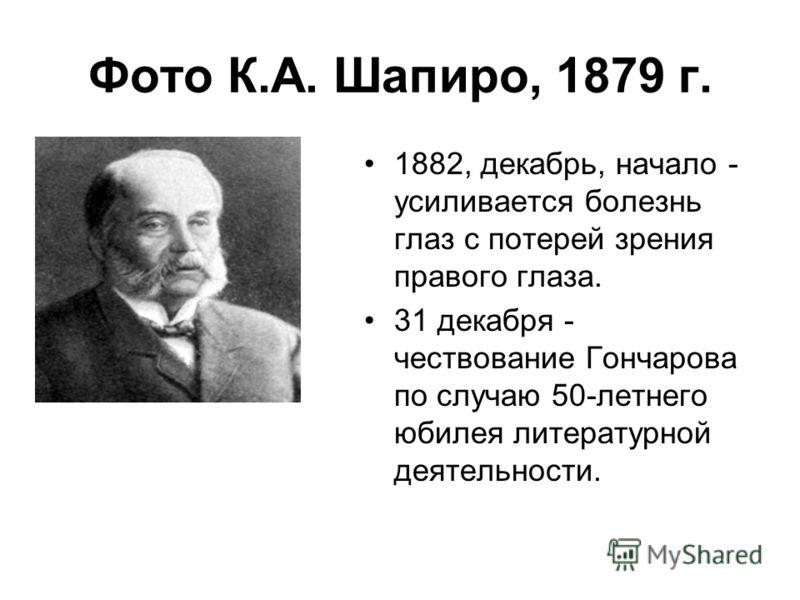 Фото К.А. Шапиро, 1879 г. 1882, декабрь, начало - усиливается болезнь глаз с потерей зрения правого глаза. 31 декабря - чествование Гончарова по случаю 50-летнего юбилея литературной деятельности.