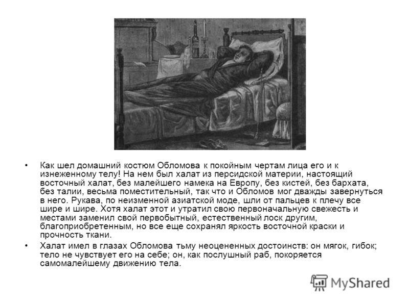 Как шел домашний костюм Обломова к покойным чертам лица его и к изнеженному телу! На нем был халат из персидской материи, настоящий восточный халат, без малейшего намека на Европу, без кистей, без бархата, без талии, весьма поместительный, так что и