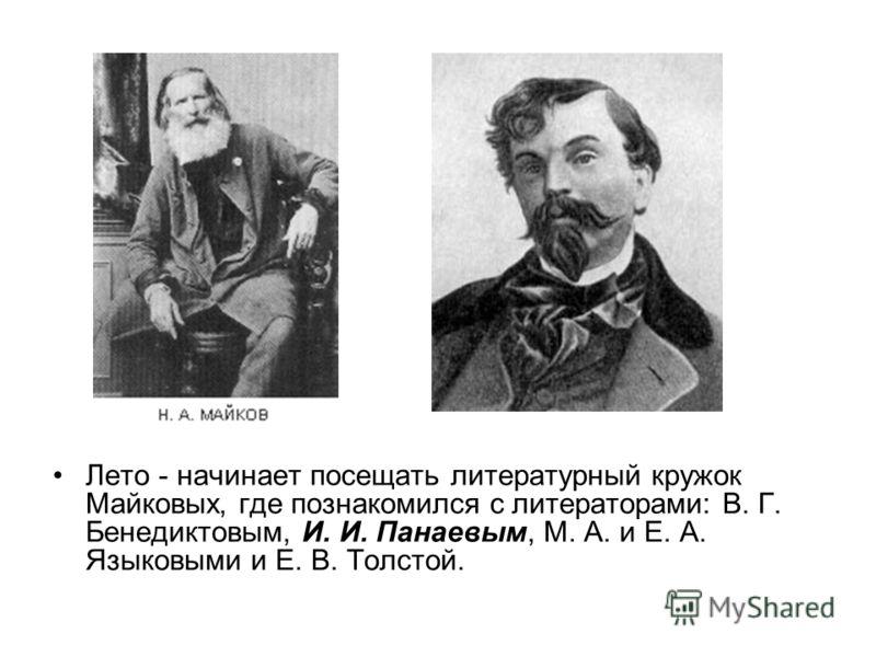 Лето - начинает посещать литературный кружок Майковых, где познакомился с литераторами: В. Г. Бенедиктовым, И. И. Панаевым, М. А. и Е. А. Языковыми и Е. В. Толстой.