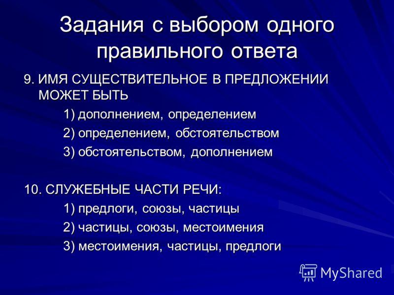 Задания с выбором одного правильного ответа 9. ИМЯ СУЩЕСТВИТЕЛЬНОЕ В ПРЕДЛОЖЕНИИ МОЖЕТ БЫТЬ 1) дополнением, определением 2) определением, обстоятельством 3) обстоятельством, дополнением 10. СЛУЖЕБНЫЕ ЧАСТИ РЕЧИ: 1) предлоги, союзы, частицы 2) частицы