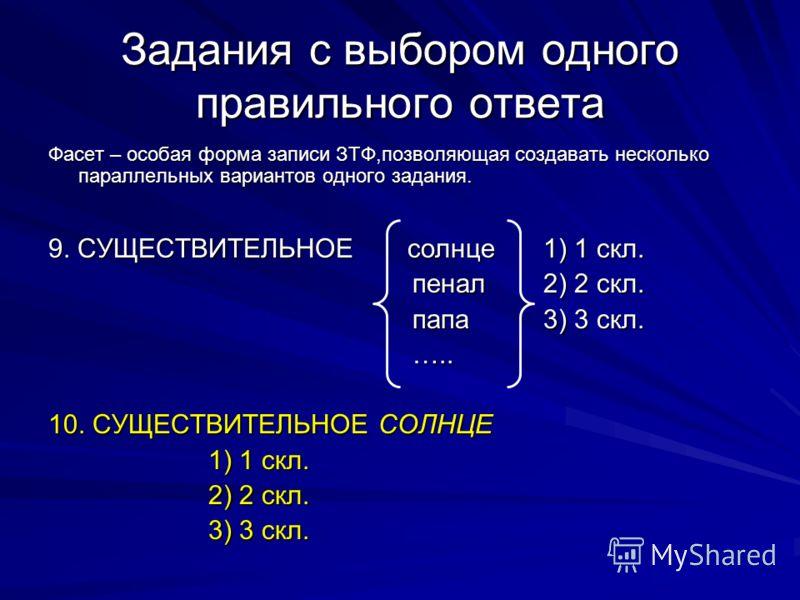 Задания с выбором одного правильного ответа Фасет – особая форма записи ЗТФ,позволяющая создавать несколько параллельных вариантов одного задания. 9. СУЩЕСТВИТЕЛЬНОЕ солнце 1) 1 скл. пенал 2) 2 скл. пенал 2) 2 скл. папа 3) 3 скл. папа 3) 3 скл. ….. …