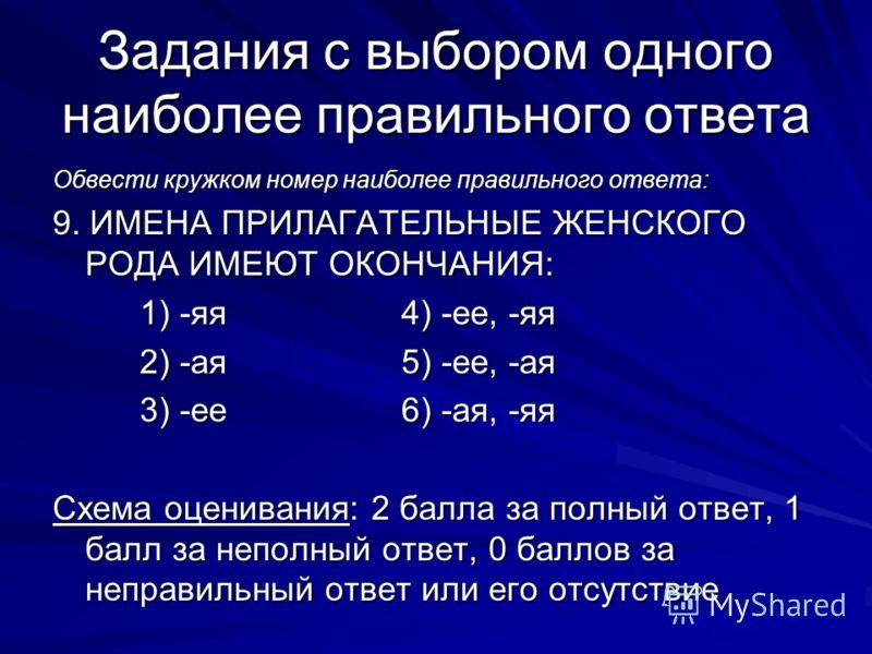 Задания с выбором одного наиболее правильного ответа Обвести кружком номер наиболее правильного ответа: 9. ИМЕНА ПРИЛАГАТЕЛЬНЫЕ ЖЕНСКОГО РОДА ИМЕЮТ ОКОНЧАНИЯ: 1) -яя4) -ее, -яя 2) -ая5) -ее, -ая 3) -ее6) -ая, -яя Схема оценивания: 2 балла за полный о