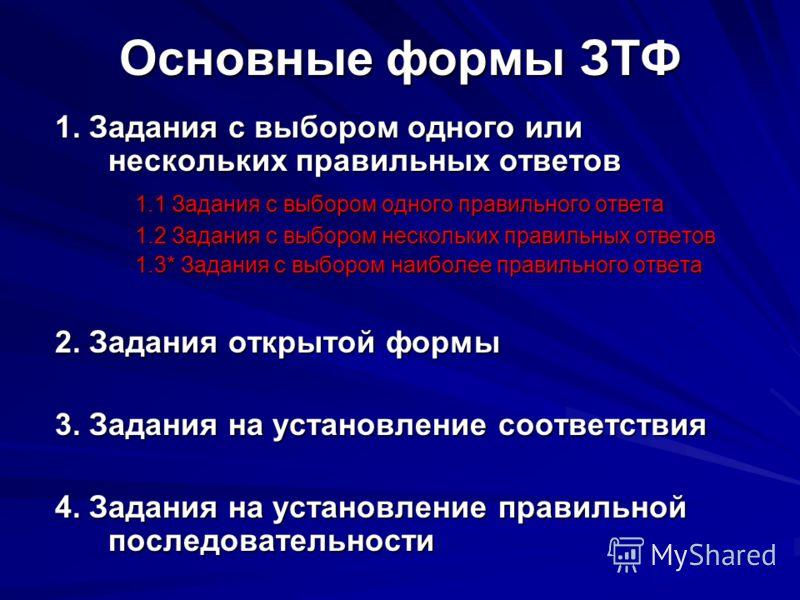 Основные формы ЗТФ 1. Задания с выбором одного или нескольких правильных ответов 1.1 Задания с выбором одного правильного ответа 1.2 Задания с выбором нескольких правильных ответов 1.3* Задания с выбором наиболее правильного ответа 2. Задания открыто
