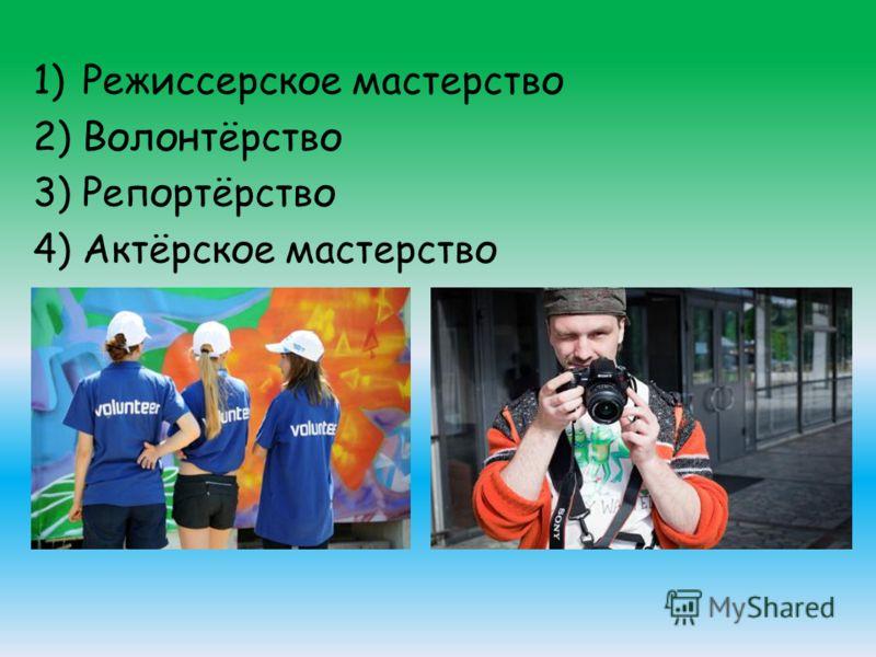1)Режиссерское мастерство 2)Волонтёрство 3)Репортёрство 4)Актёрское мастерство