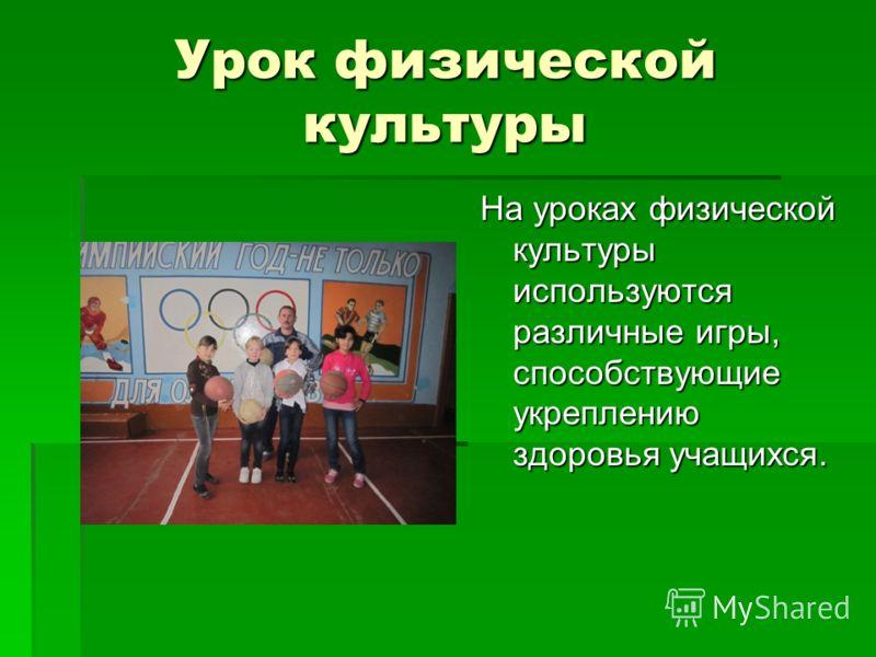 Урок физической культуры На уроках физической культуры используются различные игры, способствующие укреплению здоровья учащихся.