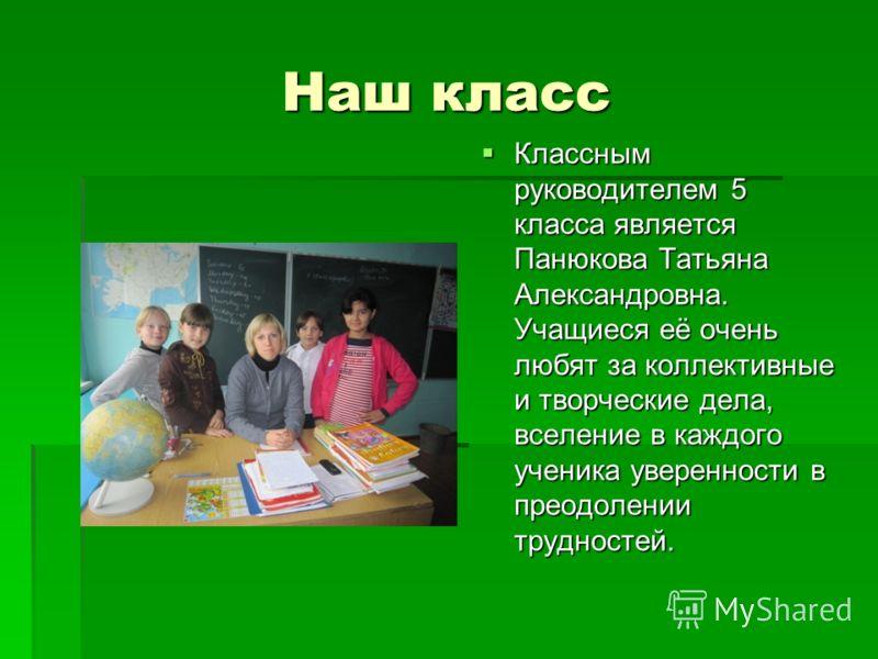 Наш класс Классным руководителем 5 класса является Панюкова Татьяна Александровна. Учащиеся её очень любят за коллективные и творческие дела, вселение в каждого ученика уверенности в преодолении трудностей. Классным руководителем 5 класса является Па