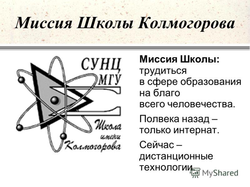 Миссия Школы Колмогорова Миссия Школы: трудиться в сфере образования на благо всего человечества. Полвека назад – только интернат. Сейчас – дистанционные технологии.