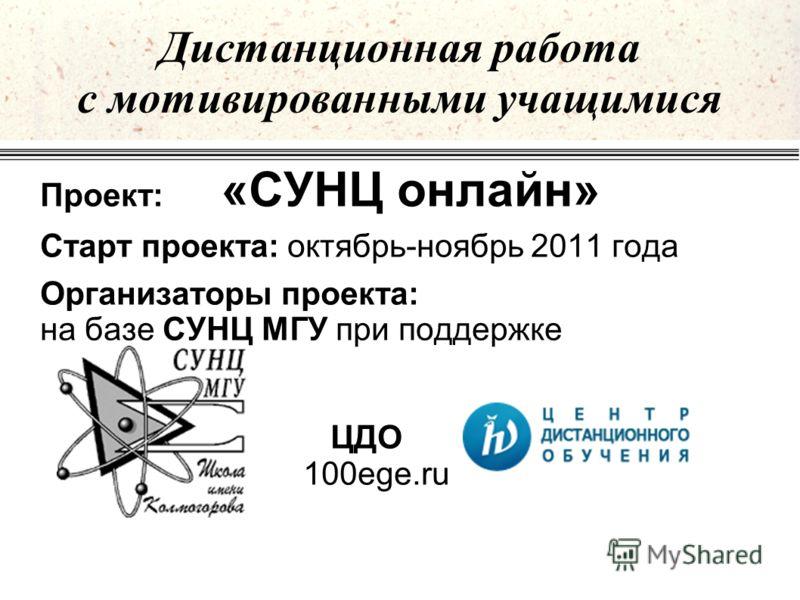 Проект: «СУНЦ онлайн» Старт проекта: октябрь-ноябрь 2011 года Организаторы проекта: на базе СУНЦ МГУ при поддержке ЦДО 100ege.ru