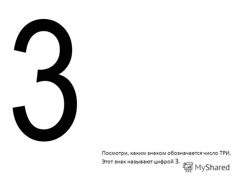 Посмотри, каким знаком обозначается число ТРИ. Этот знак называют цифрой 3. 3