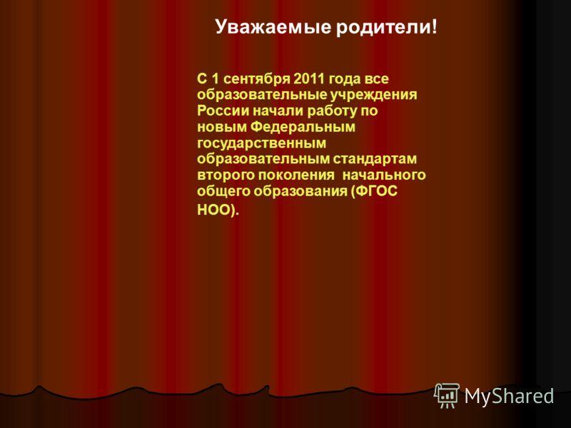 Уважаемые родители! С 1 сентября 2011 года все образовательные учреждения России начали работу по новым Федеральным государственным образовательным стандартам второго поколения начального общего образования (ФГОС НОО).