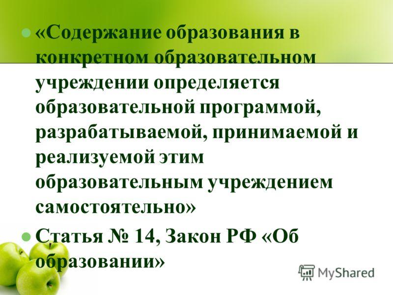 «Содержание образования в конкретном образовательном учреждении определяется образовательной программой, разрабатываемой, принимаемой и реализуемой этим образовательным учреждением самостоятельно» Статья 14, Закон РФ «Об образовании»