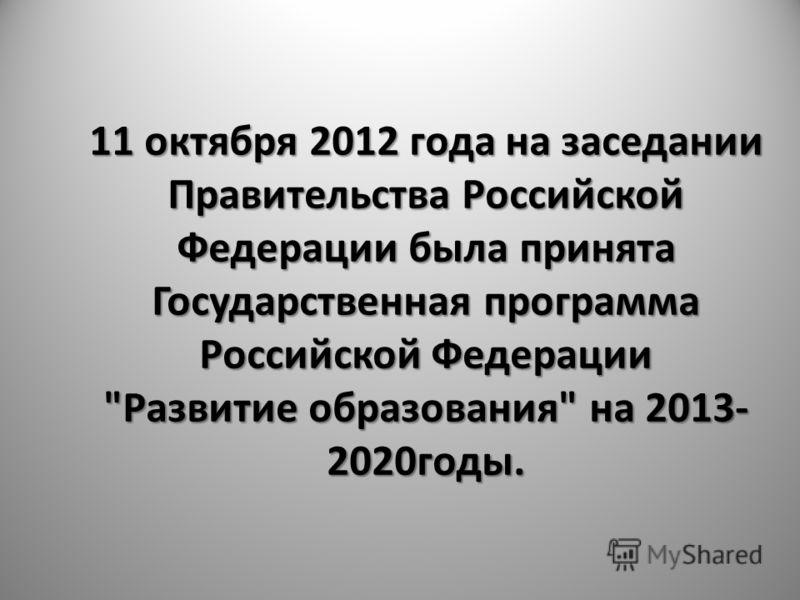 11 октября 2012 года на заседании Правительства Российской Федерации была принята Государственная программа Российской Федерации Развитие образования на 2013- 2020годы.