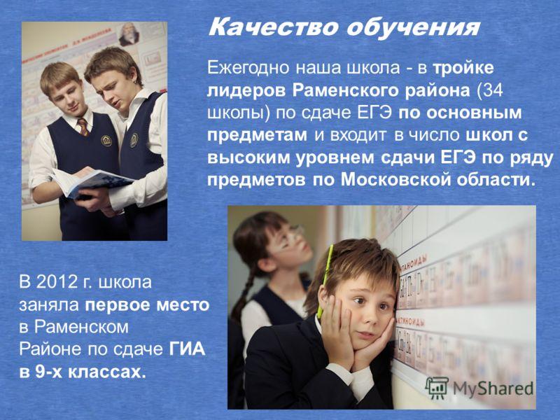 Ежегодно наша школа - в тройке лидеров Раменского района (34 школы) по сдаче ЕГЭ по основным предметам и входит в число школ с высоким уровнем сдачи ЕГЭ по ряду предметов по Московской области. Качество обучения В 2012 г. школа заняла первое место в
