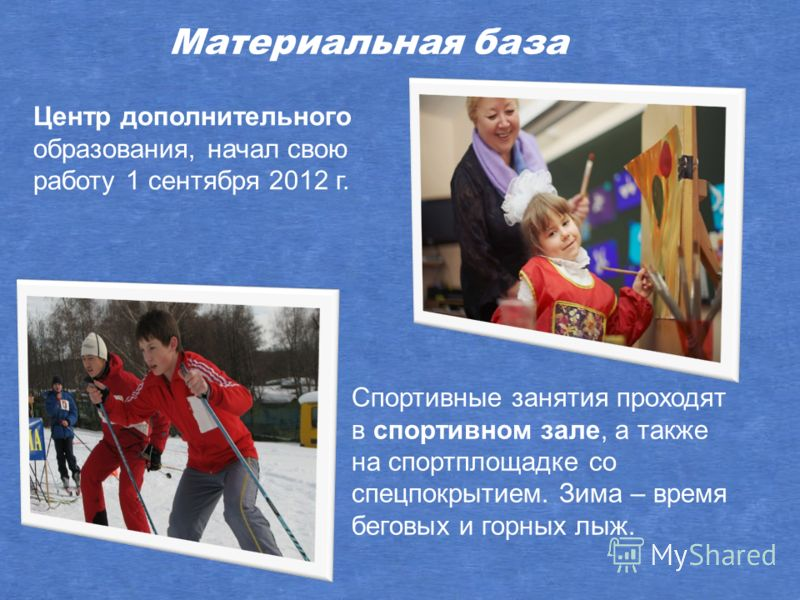 Спортивные занятия проходят в спортивном зале, а также на спортплощадке со спецпокрытием. Зима – время беговых и горных лыж. Материальная база Центр дополнительного образования, начал свою работу 1 сентября 2012 г.
