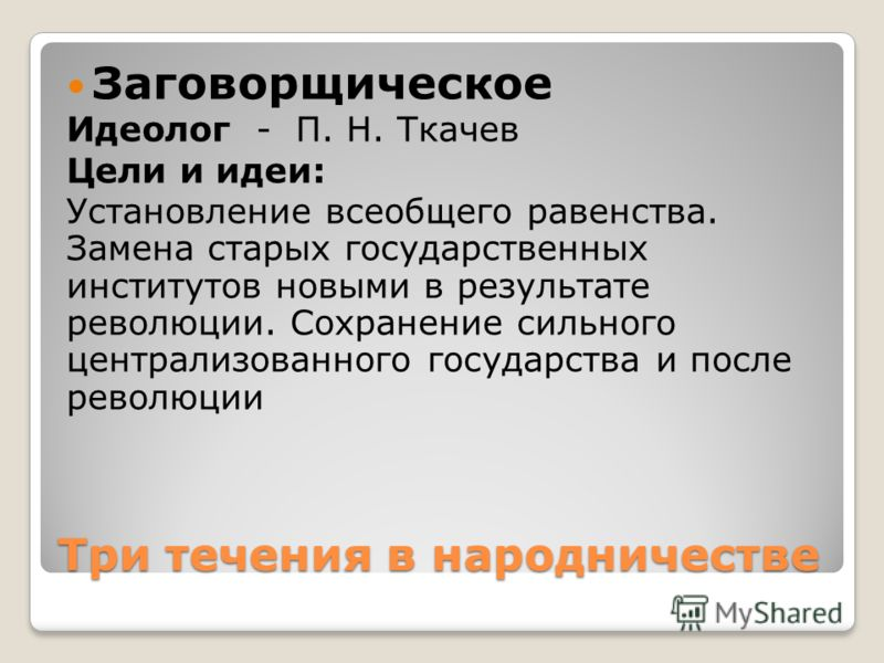 Три течения в народничестве Заговорщическое Идеолог - П. Н. Ткачев Цели и идеи: Установление всеобщего равенства. Замена старых государственных институтов новыми в результате революции. Сохранение сильного централизованного государства и после револю