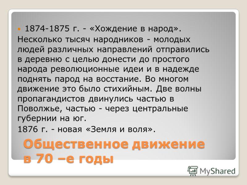Общественное движение в 70 –е годы 1874-1875 г. - «Хождение в народ». Несколько тысяч народников - молодых людей различных направлений отправились в деревню с целью донести до простого народа революционные идеи и в надежде поднять парод на восстание.
