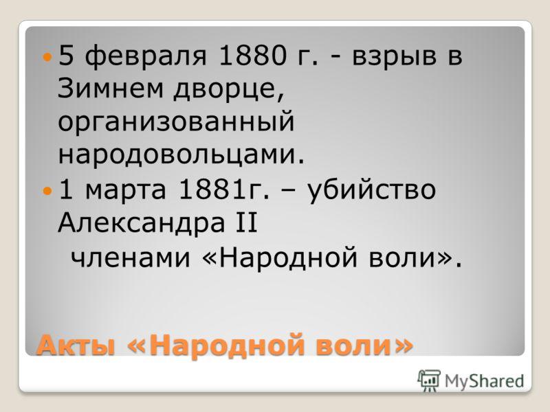 Акты «Народной воли» 5 февраля 1880 г. - взрыв в Зимнем дворце, организованный народовольцами. 1 марта 1881г. – убийство Александра II членами «Народной воли».