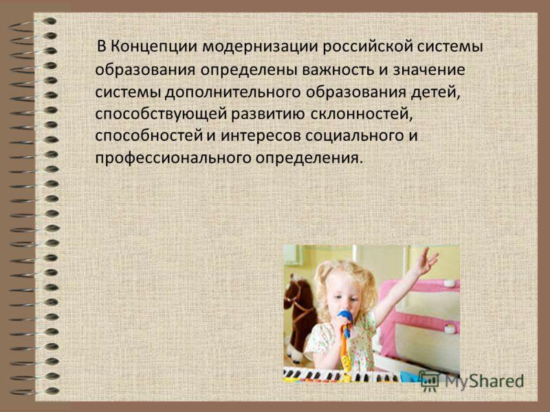 В Концепции модернизации российской системы образования определены важность и значение системы дополнительного образования детей, способствующей развитию склонностей, способностей и интересов социального и профессионального определения.