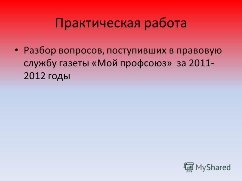 Практическая работа Разбор вопросов, поступивших в правовую службу газеты «Мой профсоюз» за 2011- 2012 годы