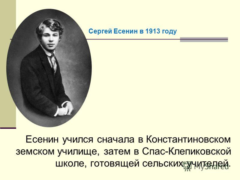 Есенин учился сначала в Константиновском земском училище, затем в Спас-Клепиковской школе, готовящей сельских учителей. Сергей Есенин в 1913 году
