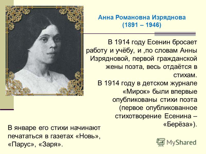 В 1914 году Есенин бросает работу и учёбу, и,по словам Анны Изрядновой, первой гражданской жены поэта, весь отдаётся в стихам. В 1914 году в детском журнале «Мирок» были впервые опубликованы стихи поэта (первое опубликованное стихотворение Есенина –