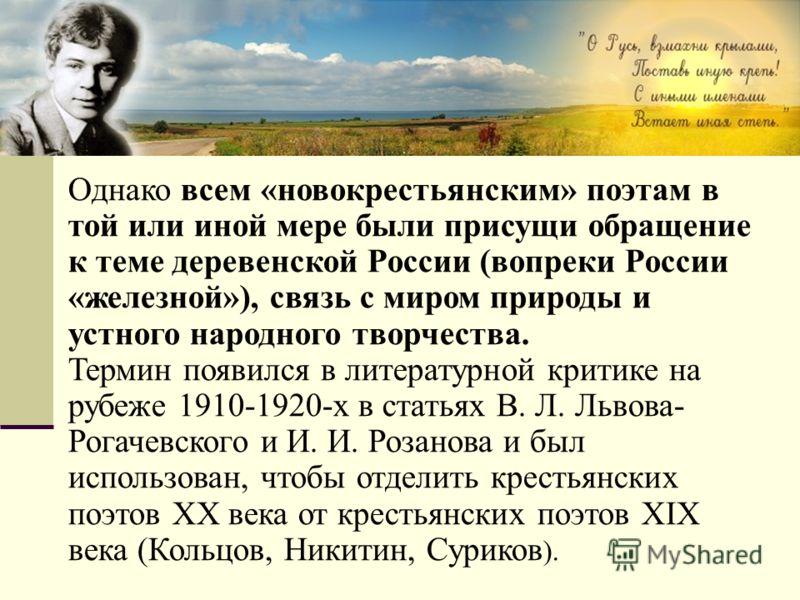 Однако всем «новокрестьянским» поэтам в той или иной мере были присущи обращение к теме деревенской России (вопреки России «железной»), связь с миром природы и устного народного творчества. Термин появился в литературной критике на рубеже 1910-1920-х
