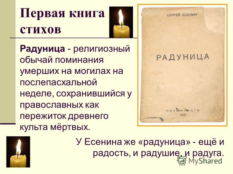 Первая книга стихов Радуница - религиозный обычай поминания умерших на могилах на послепасхальной неделе, сохранившийся у православных как пережиток древнего культа мёртвых. У Есенина же «радуница» - ещё и радость, и радушие, и радуга.