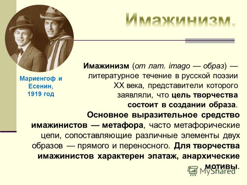 Имажинизм (от лат. imagо образ) литературное течение в русской поэзии XX века, представители которого заявляли, что цель творчества состоит в создании образа. Основное выразительное средство имажинистов метафора, часто метафорические цепи, сопоставля
