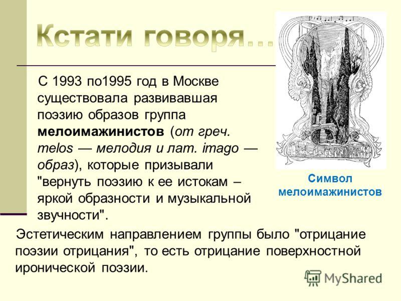 C 1993 по1995 год в Москве существовала развивавшая поэзию образов группа мелоимажинистов (от греч. melos мелодия и лат. imago образ), которые призывали