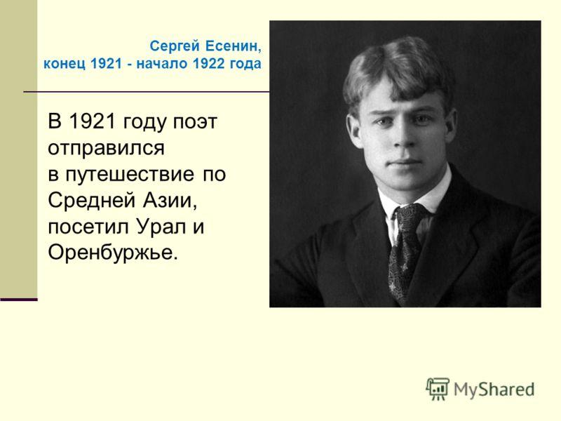 В 1921 году поэт отправился в путешествие по Средней Азии, посетил Урал и Оренбуржье. Сергей Есенин, конец 1921 - начало 1922 года