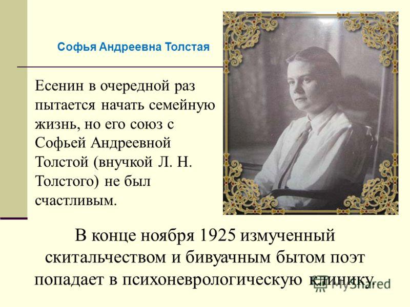 Есенин в очередной раз пытается начать семейную жизнь, но его союз с Софьей Андреевной Толстой (внучкой Л. Н. Толстого) не был счастливым. В конце ноября 1925 измученный скитальчеством и бивуачным бытом поэт попадает в психоневрологическую клинику. С