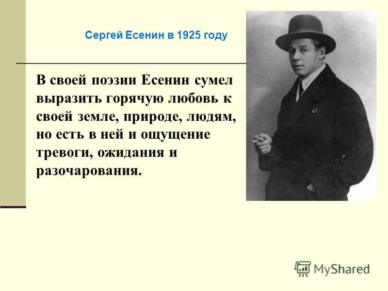 В своей поэзии Есенин сумел выразить горячую любовь к своей земле, природе, людям, но есть в ней и ощущение тревоги, ожидания и разочарования. Сергей Есенин в 1925 году