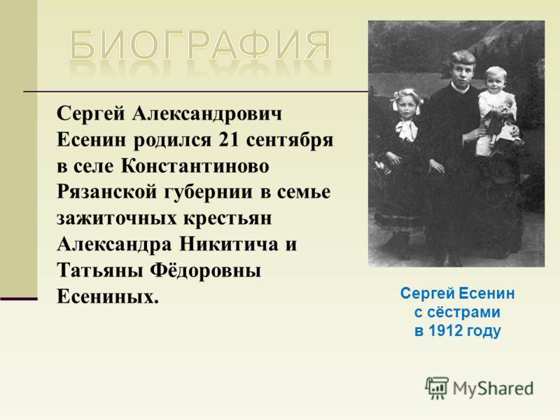 Сергей Есенин с сёстрами в 1912 году Сергей Александрович Есенин родился 21 сентября в селе Константиново Рязанской губернии в семье зажиточных крестьян Александра Никитича и Татьяны Фёдоровны Есениных.