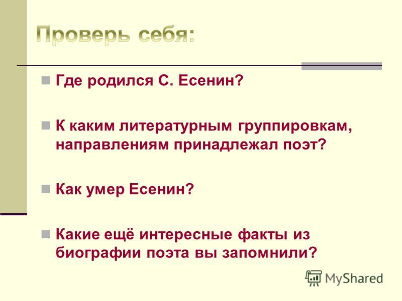 Где родился С. Есенин? К каким литературным группировкам, направлениям принадлежал поэт? Как умер Есенин? Какие ещё интересные факты из биографии поэта вы запомнили?