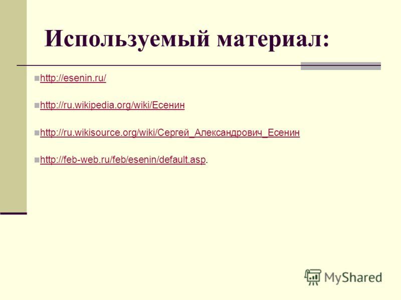 Используемый материал: http://esenin.ru/ http://ru.wikipedia.org/wiki/Есенин http://ru.wikipedia.org/wiki/Есенин http://ru.wikisource.org/wiki/Сергей_Александрович_Есенин http://ru.wikisource.org/wiki/Сергей_Александрович_Есенин http://feb-web.ru/feb