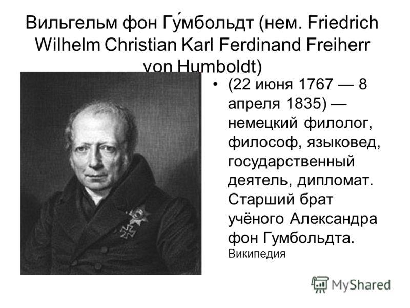Вильгельм фон Гу́мбольдт (нем. Friedrich Wilhelm Christian Karl Ferdinand Freiherr von Humboldt) (22 июня 1767 8 апреля 1835) немецкий филолог, философ, языковед, государственный деятель, дипломат. Старший брат учёного Александра фон Гумбольдта. Вики
