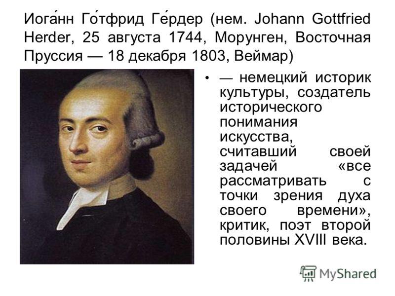Иога́нн Го́тфрид Ге́рдер (нем. Johann Gottfried Herder, 25 августа 1744, Морунген, Восточная Пруссия 18 декабря 1803, Веймар) немецкий историк культуры, создатель исторического понимания искусства, считавший своей задачей «все рассматривать с точки з