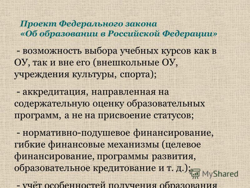 Проект Федерального закона «Об образовании в Российской Федерации» - возможность выбора учебных курсов как в ОУ, так и вне его (внешкольные ОУ, учреждения культуры, спорта); - аккредитация, направленная на содержательную оценку образовательных програ