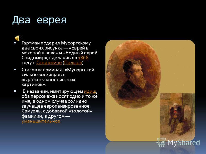 Два еврея Гартман подарил Мусоргскому два своих рисунка «Еврей в меховой шапке» и «Бедный еврей. Сандомир», сделанных в 1868 году в Сандомире (Польша).1868СандомиреПольша Стасов вспоминал: «Мусоргский сильно восхищался выразительностью этих картинок»