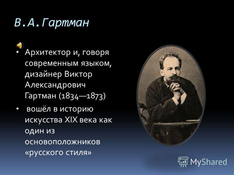 В.А.Гартман Архитектор и, говоря современным языком, дизайнер Виктор Александрович Гартман (18341873) вошёл в историю искусства XIX века как один из основоположников «русского стиля»
