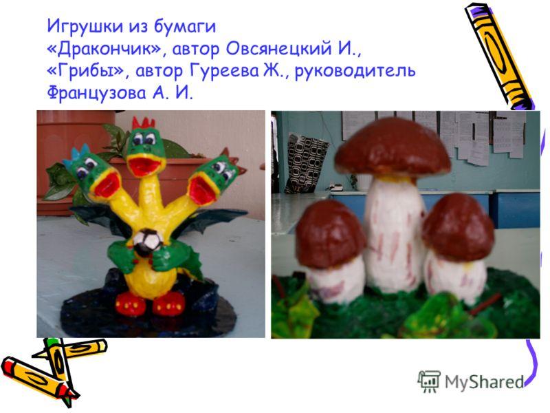 Игрушки из бумаги «Дракончик», автор Овсянецкий И., «Грибы», автор Гуреева Ж., руководитель Французова А. И.