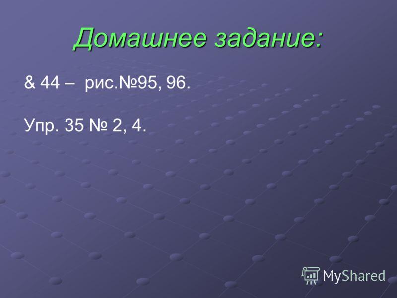 Домашнее задание: & 44 – рис.95, 96. Упр. 35 2, 4.