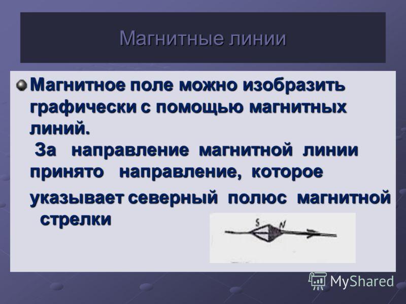 Магнитные линии Магнитное поле можно изобразить графически с помощью магнитных линий. За направление магнитной линии принято направление, которое указывает северный полюс магнитной стрелки указывает северный полюс магнитной стрелки