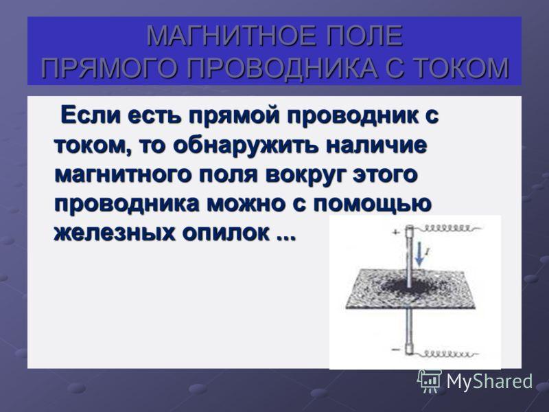 МАГНИТНОЕ ПОЛЕ ПРЯМОГО ПРОВОДНИКА С ТОКОМ Если есть прямой проводник с током, то обнаружить наличие магнитного поля вокруг этого проводника можно с помощью железных опилок... Если есть прямой проводник с током, то обнаружить наличие магнитного поля в