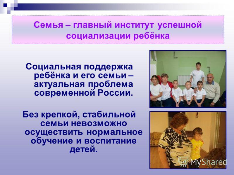 Семья – главный институт успешной социализации ребёнка Социальная поддержка ребёнка и его семьи – актуальная проблема современной России. Без крепкой, стабильной семьи невозможно осуществить нормальное обучение и воспитание детей.